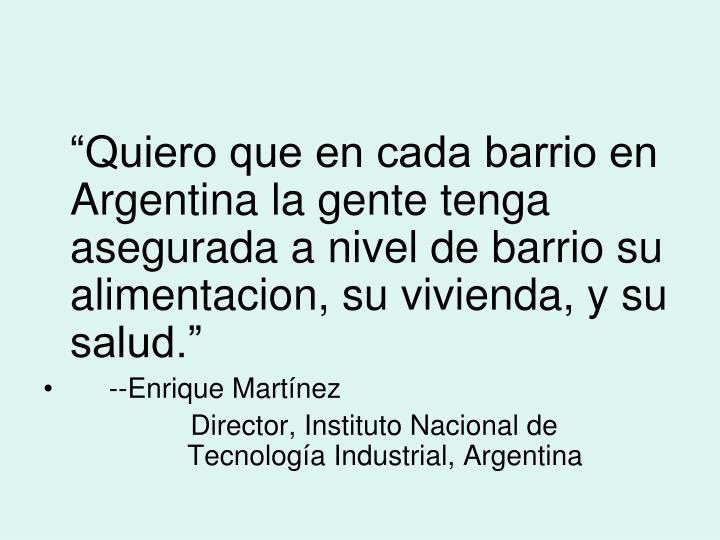 """""""Quiero que en cada barrio en Argentina la gente tenga asegurada a nivel de barrio su alimentacion, su vivienda, y su salud."""""""