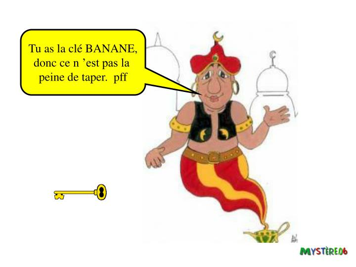 Tu as la clé BANANE,