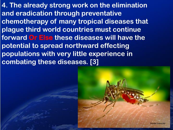 4. The already strong work on the elimination and eradication through preventative chemotherapy of many tropical diseases that plague third world countries must continue forward