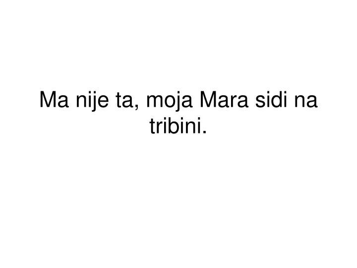 Ma nije ta, moja Mara sidi na tribini.