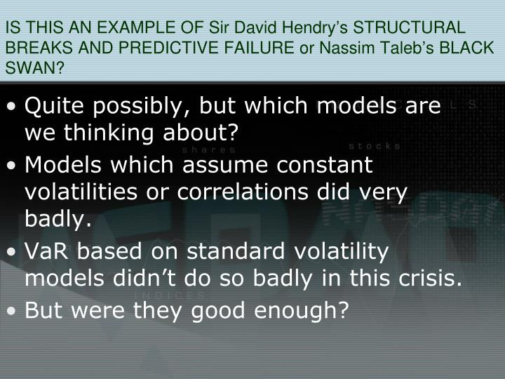IS THIS AN EXAMPLE OF Sir David Hendrys STRUCTURAL BREAKS AND PREDICTIVE FAILURE or Nassim Talebs BLACK SWAN?