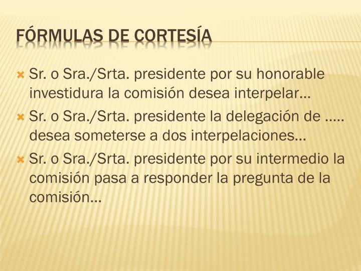 Sr. o Sra./Srta. presidente por su honorable investidura la comisión desea interpelar…