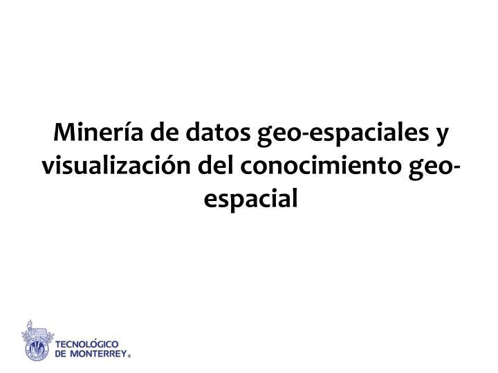 Minería de datos geo-espaciales y visualización del conocimiento geo-espacial