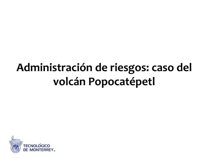 Administración de riesgos: caso del volcán Popocatépetl