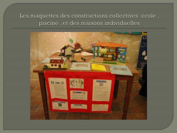 Les maquettes des constructions collectives :école , piscine , et des maisons individuelles