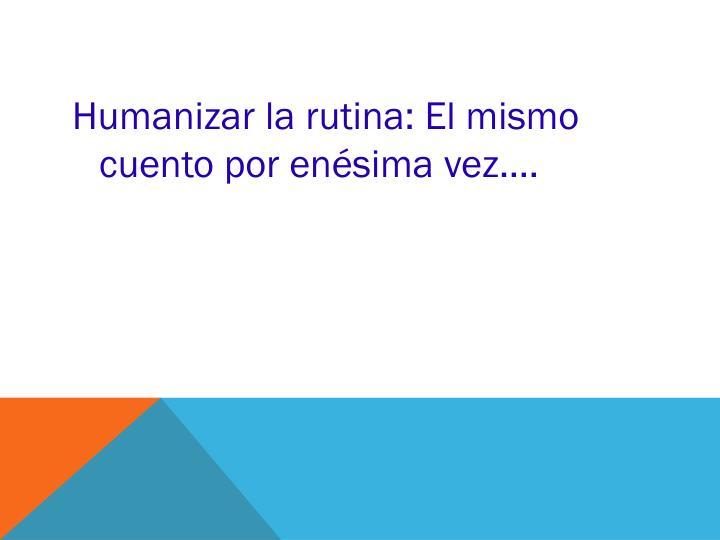 Humanizar la rutina: El mismo cuento por enésima vez….