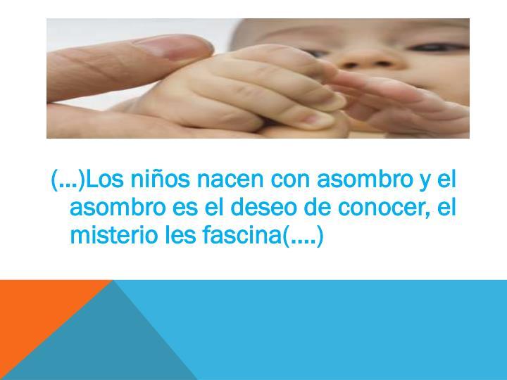 (…)Los niños nacen con asombro y el asombro es el deseo de conocer, el misterio les fascina(….)