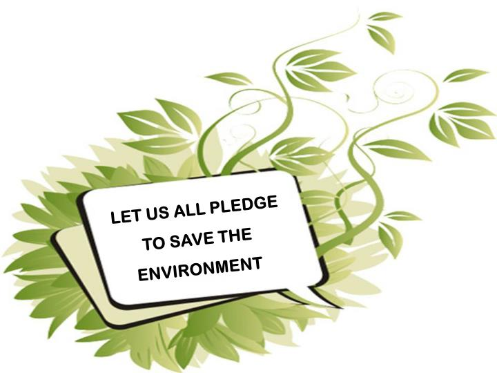 LET US ALL PLEDGE  TO SAVE THE   ENVIRONMENT