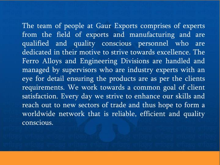 The team of people at Gaur Exports comprises of experts from the field of exports and manufacturing and are qualified and quality conscious personnel who are dedicated in their motive to strive towards excellence. The Ferro Alloys and Engineering Divisions are handled and managed by supervisors who are industry experts with an eye for detail ensuring the products are as per the clients requirements. We work towards a common goal of client satisfaction. Every day we strive to enhance our skills and reach out to new sectors of trade and thus hope to form a worldwide network that is reliable, efficient and quality conscious.