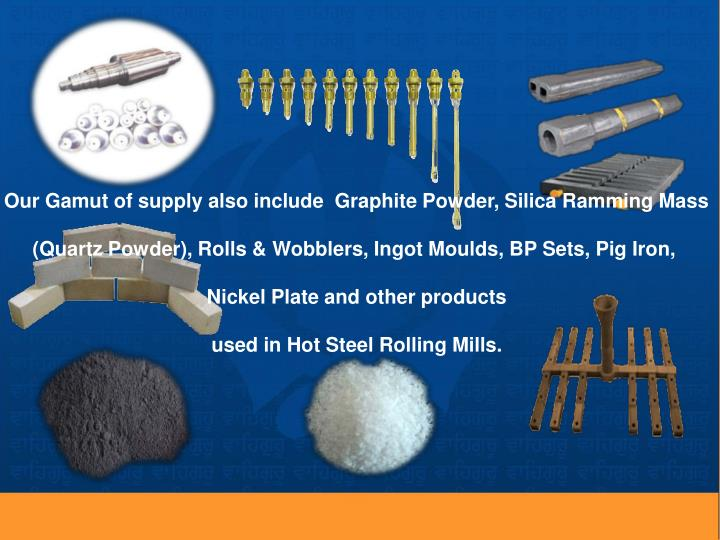 Our Gamut of supply also include  Graphite Powder, Silica Ramming Mass