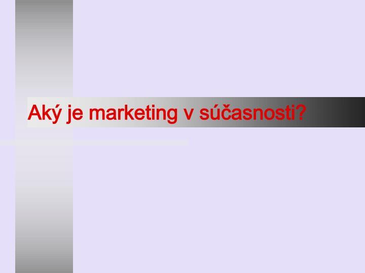 Aký je marketing v súčasnosti?