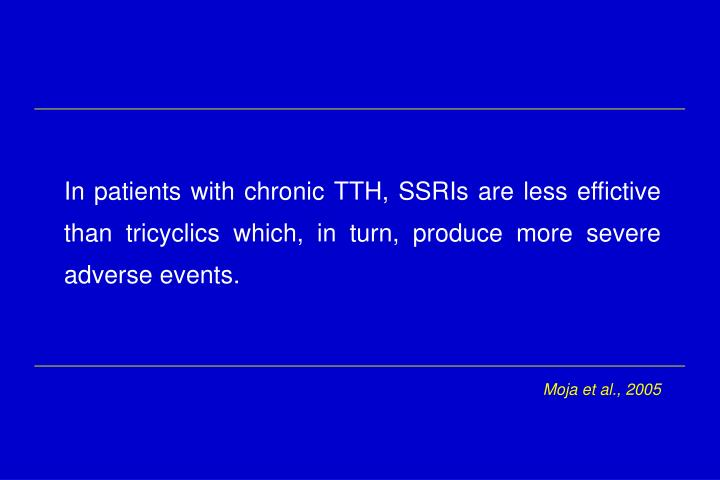 In patients with chronic TTH, SSRIs are less effictive than tricyclics which, in turn, produce more severe  adverse events.