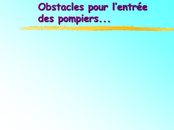 Obstacles pour l'entrée            des pompiers...