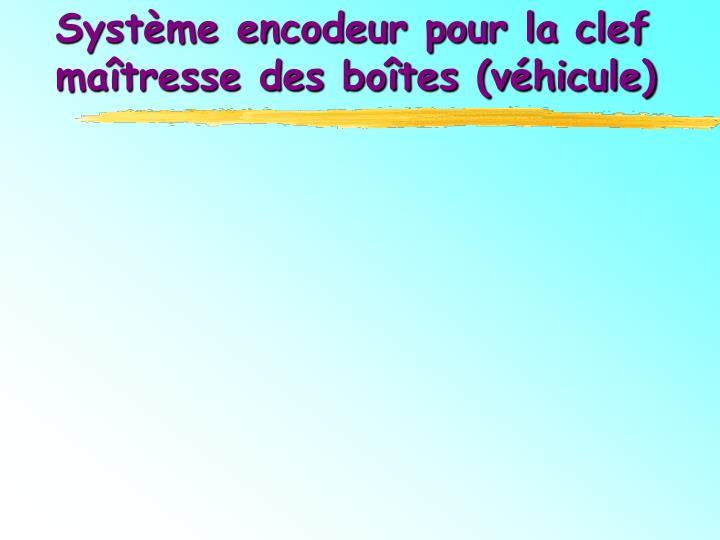 Système encodeur pour la clef maîtresse des boîtes (véhicule)