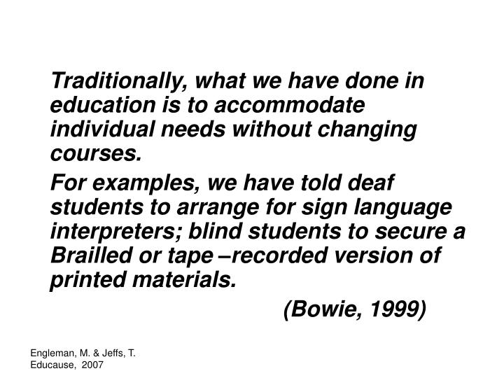 Traditionally, what we have done in education is to accommodate individual needs without changing courses.