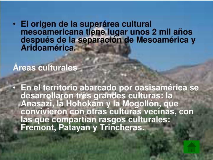 El origen de la superárea cultural mesoamericana tiene lugar unos 2 mil años después de la separación de Mesoamérica y Aridoamérica.