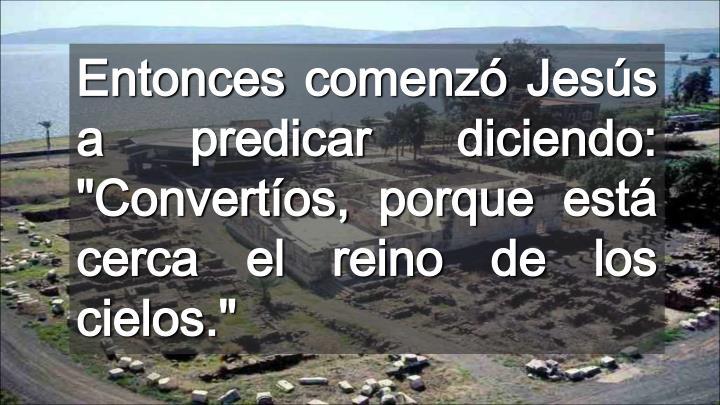 """Entonces comenzó Jesús a predicar diciendo: """"Convertíos, porque está cerca el reino de los cielos."""""""