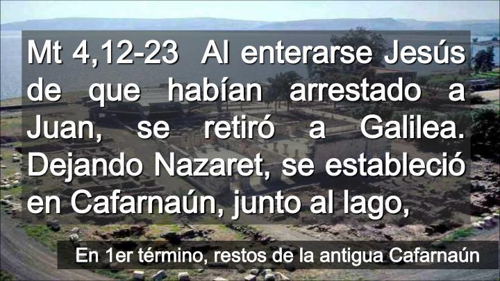 Mt 4,12-23  Al enterarse Jesús de que habían arrestado a Juan, se retiró a Galilea. Dejando Nazaret, se estableció en