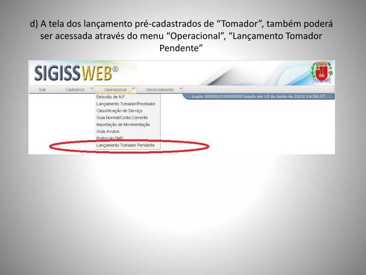 """d) A tela dos lançamento pré-cadastrados de """"Tomador"""", também poderá ser acessada através do menu """"Operacional"""", """"Lançamento Tomador Pendente"""""""