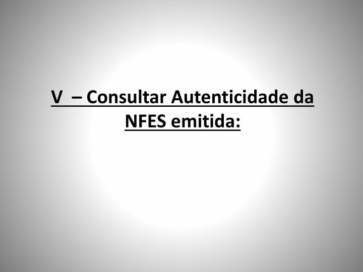 V  – Consultar Autenticidade da NFES emitida: