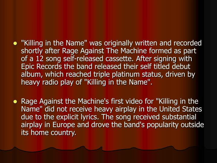 """Killing in the Name"" was originally written and recorded shortly after Rage Against The Machine formed as part of a 12 song self-released cassette. After signing with Epic Records the band released their self titled debut album, which reached triple platinum status, driven by heavy radio play of ""Killing in the Name""."