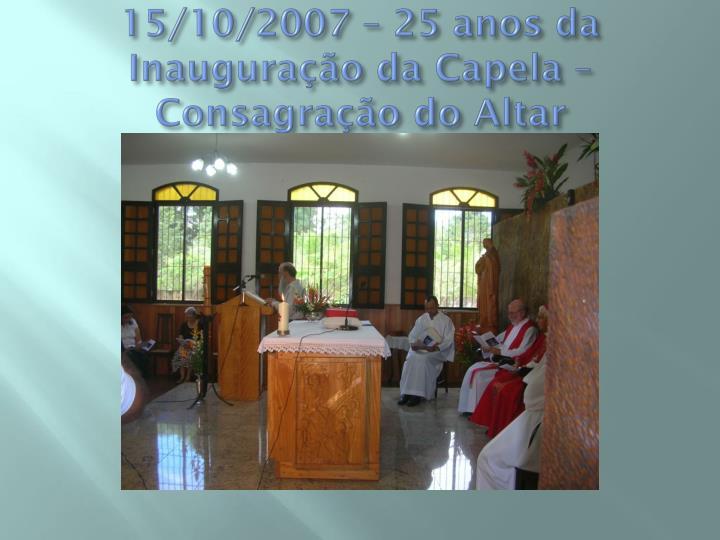 15/10/2007 – 25 anos da Inauguração da Capela – Consagração do Altar