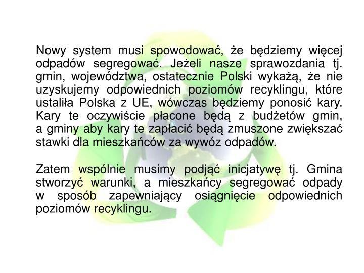 Nowy system musi spowodowa, e bdziemy wicej odpadw segregowa. Jeeli nasze sprawozdania tj. gmin, wojewdztwa, ostatecznie Polski wyka, e nie uzyskujemy odpowiednich poziomw recyklingu, ktre ustalia Polska z UE, wwczas bdziemy ponosi kary. Kary te oczywicie pacone bd z budetw gmin,