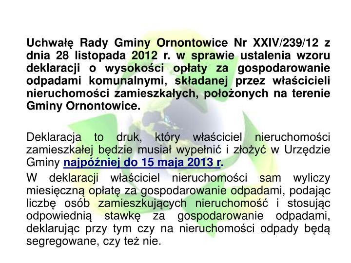 Uchwałę Rady Gminy Ornontowice Nr XXIV/239/12 z dnia 28 listopada 2012 r. w sprawie ustalenia wzoru deklaracji o wysokości opłaty za gospodarowanie odpadami komunalnymi, składanej przez właścicieli nieruchomości zamieszkałych, położonych na terenie Gminy Ornontowice.