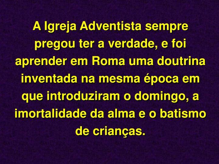 A Igreja Adventista sempre pregou ter a verdade, e foi aprender em Roma uma doutrina inventada na mesma poca em que introduziram o domingo, a imortalidade da alma e o batismo de crianas.