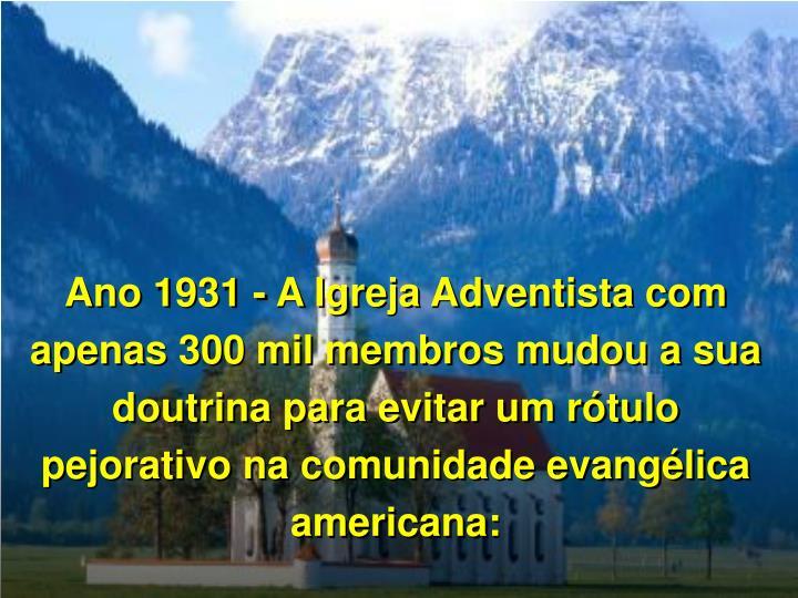 Ano 1931 - A Igreja Adventista com apenas 300 mil membros mudou a sua doutrina para evitar um rtulo pejorativo na comunidade evanglica americana: