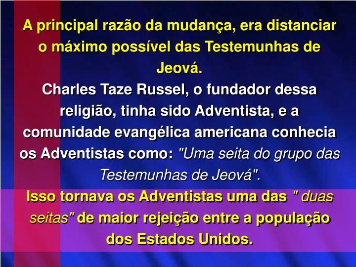 A principal razo da mudana, era distanciar o mximo possvel das Testemunhas de Jeov.