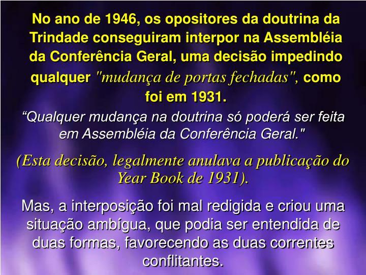 No ano de 1946, os opositores da doutrina da Trindade conseguiram interpor na Assemblia da Conferncia Geral, uma deciso impedindo qualquer