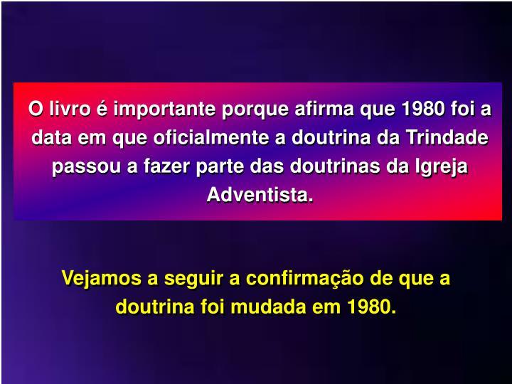 O livro  importante porque afirma que 1980 foi a data em que oficialmente a doutrina da Trindade passou a fazer parte das doutrinas da Igreja Adventista.
