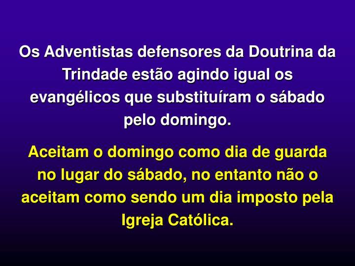 Os Adventistas defensores da Doutrina da Trindade esto agindo igual os evanglicos que substituram o sbado pelo domingo.
