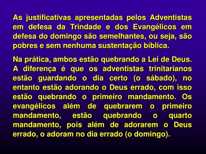 As justificativas apresentadas pelos Adventistas em defesa da Trindade e dos Evanglicos em defesa do domingo so semelhantes, ou seja, so pobres e sem nenhuma sustentao bblica.