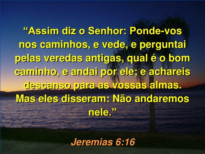 Assim diz o Senhor: Ponde-vos nos caminhos, e vede, e perguntai pelas veredas antigas, qual  o bom caminho, e andai por ele; e achareis descanso para as vossas almas. Mas eles disseram: No andaremos nele.