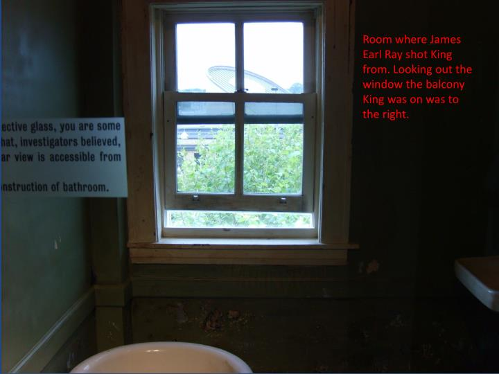 Room where James Earl Ray shot King from. Looking out the window the balcony King was on was to the right.