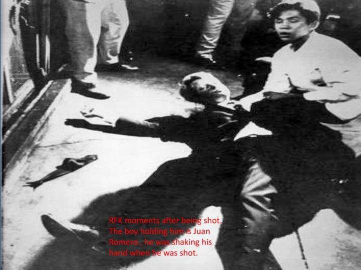 RFK moments after being shot. The boy holding him is Juan Romero , he was shaking his hand when he was shot.