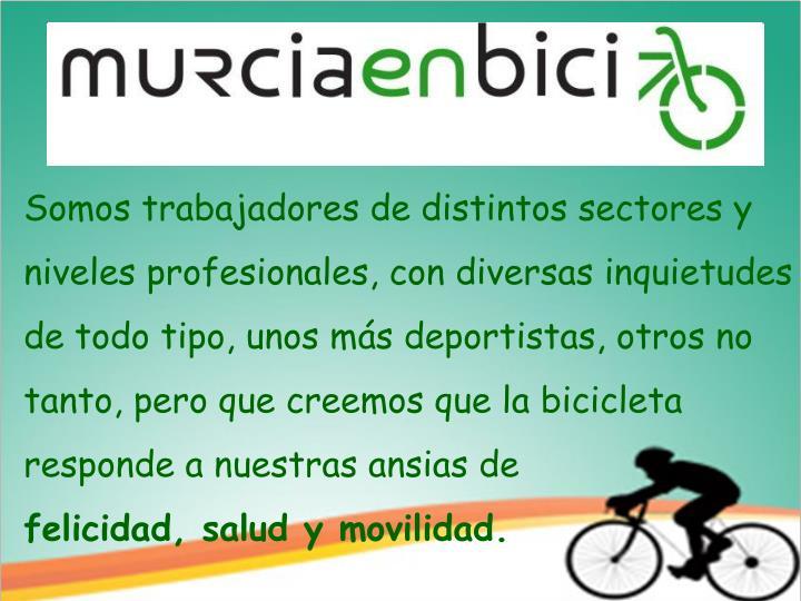 Somos trabajadores de distintos sectores y niveles profesionales, con diversas inquietudes de todo tipo, unos más deportistas, otros no tanto, pero que creemos que la bicicleta responde a nuestras ansias de
