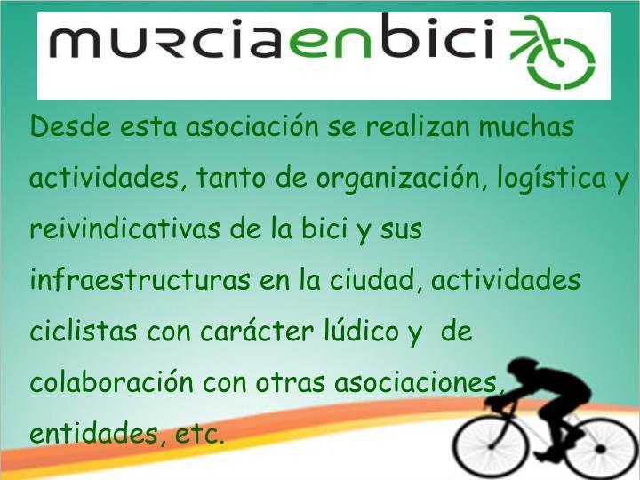 Desde esta asociación se realizan muchas actividades, tanto de organización, logística y reivindicativas de la bici y sus infraestructuras en la ciudad, actividades ciclistas con carácter lúdico y  de colaboración con otras asociaciones,           entidades, etc.