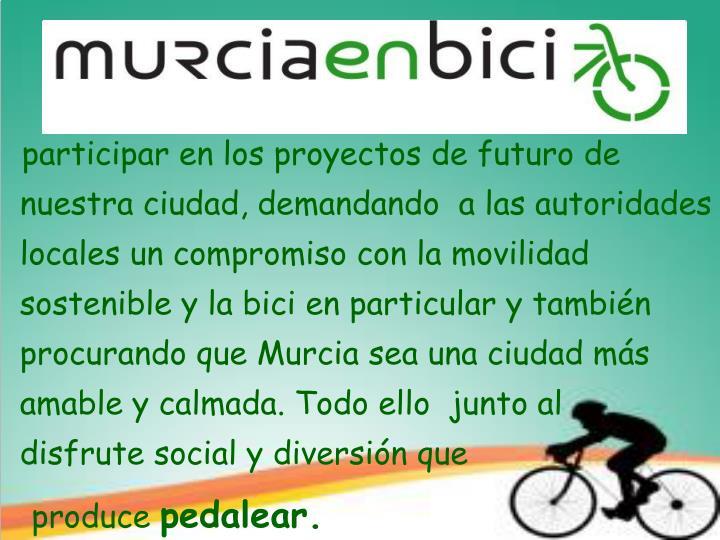 participar en los proyectos de futuro de nuestra ciudad, demandando  a las autoridades locales un compromiso con la movilidad sostenible y la bici en particular y también procurando que Murcia sea una ciudad más amable y calmada. Todo ello  junto al    disfrute social y diversión que