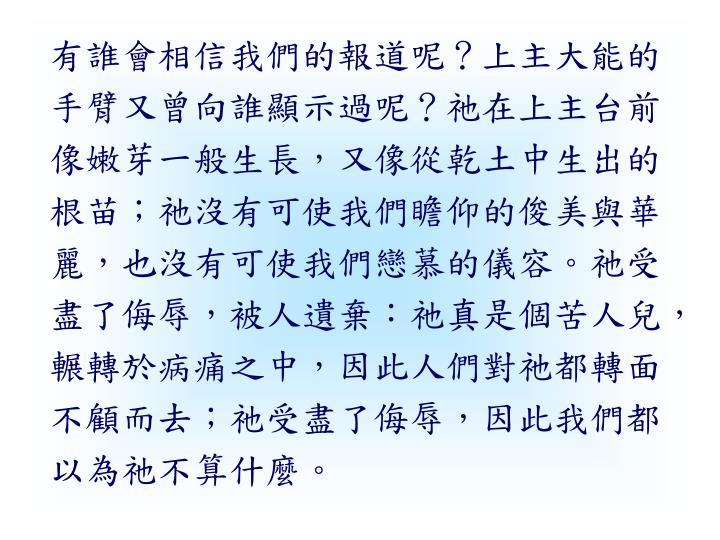有誰會相信我們的報道呢?上主大能的手臂又曾向誰顯示過呢?祂在上主台前像嫩芽一般生長,又像從乾土中生出的根苗;祂沒有可使我們瞻仰的俊美與華麗,也沒有可使我們戀慕的儀容。祂受盡了侮辱,被人遺棄:祂真是個苦人兒,輾轉於病痛之中,因此人們對祂都轉面不顧而去;祂受盡了侮辱,因此我們都以為祂不算什麼。