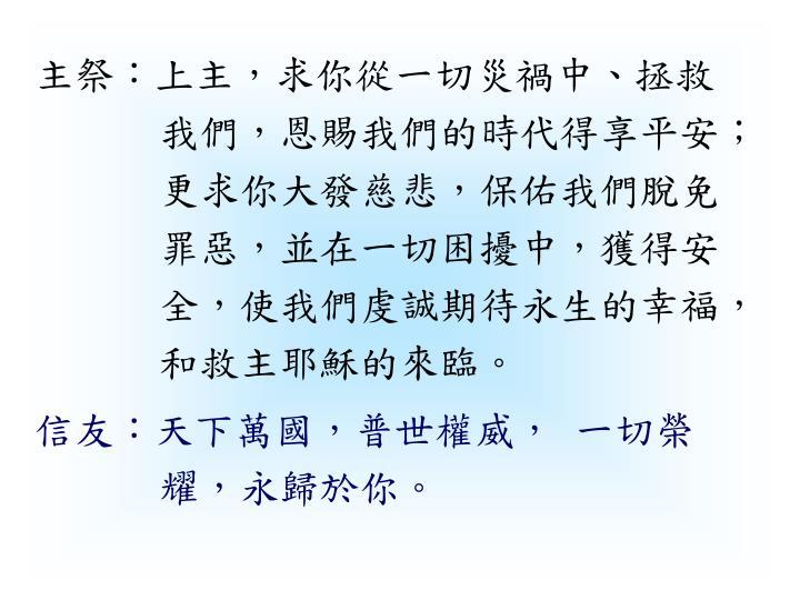 主祭:上主,求你從一切災禍中、拯救我們,恩賜我們的時代得享平安;更求你大發慈悲,保佑我們脫免罪惡,並在一切困擾中,獲得安全,使我們虔誠期待永生的幸福,和救主耶穌的來臨。