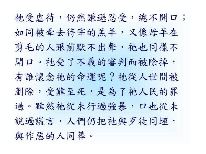 祂受虐待,仍然謙遜忍受,總不開口;如同被牽去待宰的羔羊,又像母羊在剪毛的人跟前默不出聲,祂也同樣不開口。祂受了不義的審判而被除掉,有誰懷念祂的命運呢?祂從人世間被剷除,受難至死,是為了祂人民的罪過。雖然祂從未行過強暴,口也從未說過謊言,人們仍把祂與歹徒同埋,與作惡的人同葬。