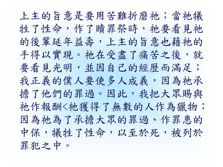 上主的旨意是要用苦難折磨祂;當祂犧牲了性命,作了贖罪祭時,祂要看見祂的後輩延年益壽,上主的旨意也藉祂的手得以實現。祂在受盡了痛苦之後,就要看見光明,並因自己的經歷而滿足;我正義的僕人要使多人成義,因為祂承擔了他們的罪過。因此,我把大眾賜與祂作報酬