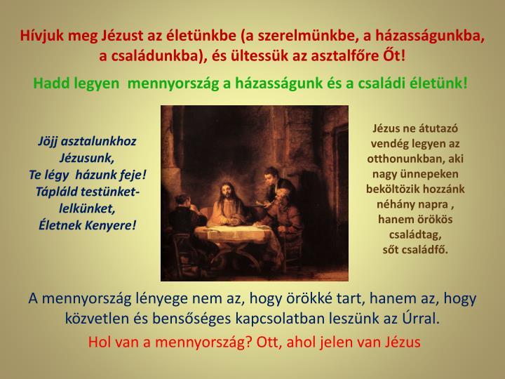 Hívjuk meg Jézust az életünkbe (a szerelmünkbe, a házasságunkba, a családunkba), és ültessük az asztalfőre Őt!