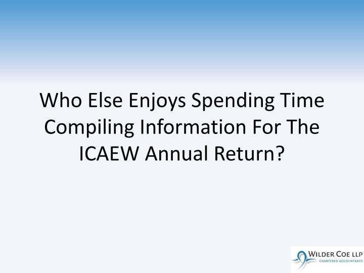 Who Else Enjoys Spending Time Compiling Information For The ICAEW Annual Return?