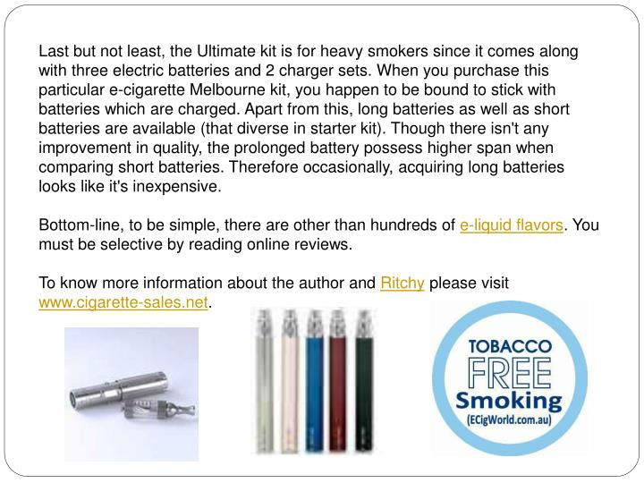 Last but not least, the Ultimate kit is for heavy smokers since it comes along with three electric batteries and 2 charger sets. When you purchase this particular e-cigarette Melbourne kit, you happen to be bound to stick with batteries which are charged. Apart from this, long batteries as well as short batteries are available (that diverse in starter kit). Though there isn't any improvement in quality, the prolonged battery possess higher span when comparing short batteries. Therefore occasionally, acquiring long batteries looks like it's inexpensive.
