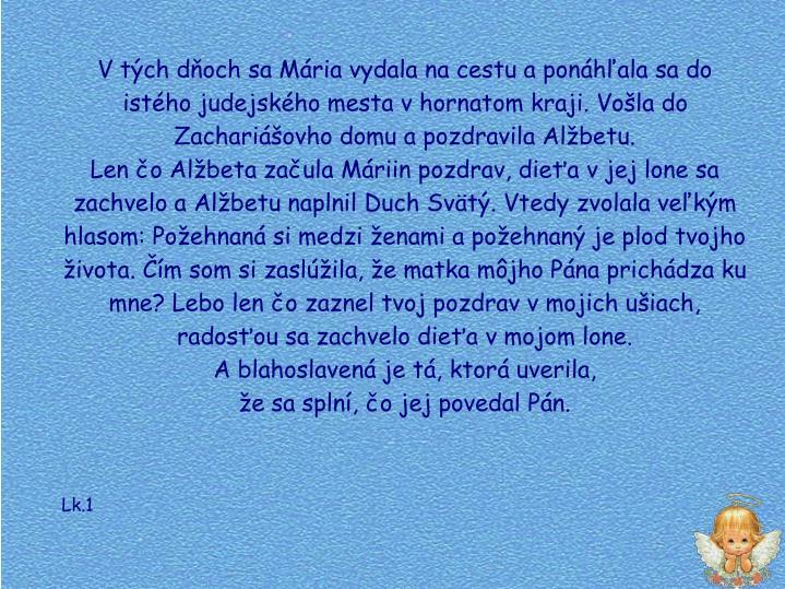 V tch doch sa Mria vydala na cestu a ponhala sa do istho judejskho mesta v hornatom kraji. Vola do Zachariovho domu a pozdravila Albetu.