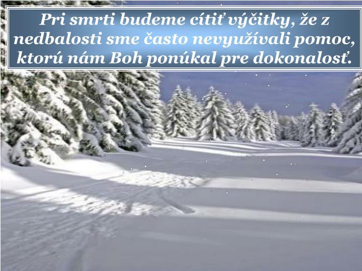 Pri smrti budeme cti vitky, e z nedbalosti sme asto nevyuvali pomoc, ktor nm Boh ponkal pre dokonalos.